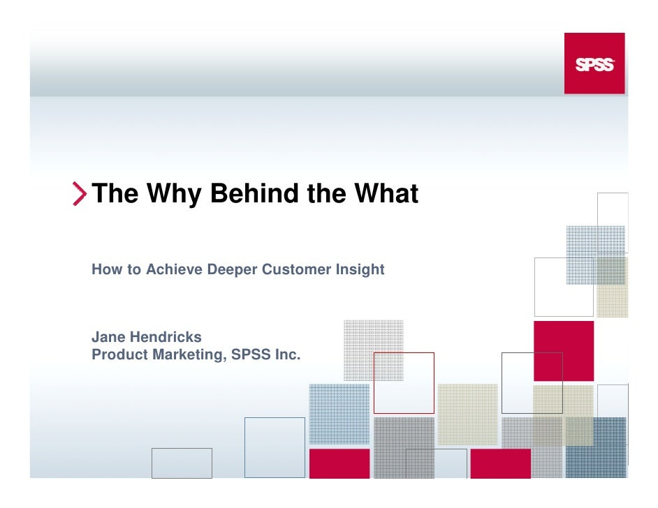The Why Behind the What  How to Achieve Deeper Customer Insight    Jane Hendricks Product Marketing, SPSS Inc.