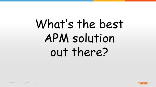 © 2015 Riverbed Technology. All rights reserved. 12 What's the best APM solution out there?
