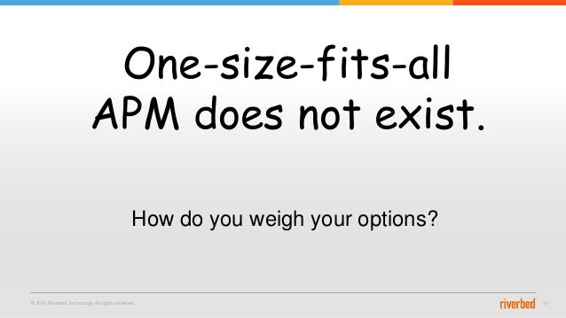 © 2015 Riverbed Technology. All rights reserved. 13 One-size-fits-all APM does not exist. How do you weigh your options?
