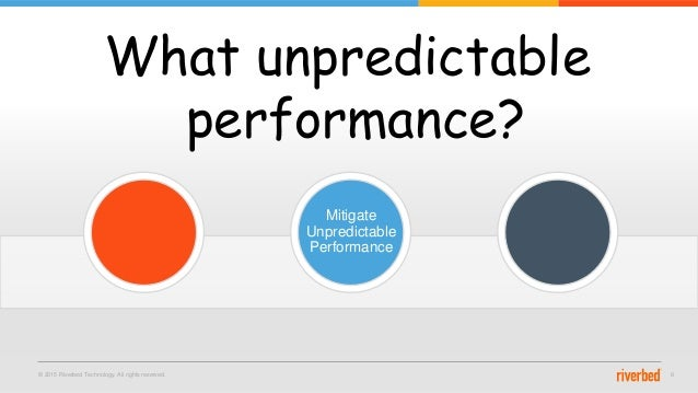 © 2015 Riverbed Technology. All rights reserved. 8 What unpredictable performance? Mitigate Unpredictable Performance