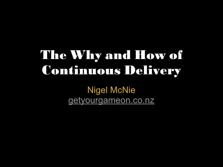 The Why and How of Continuous Delivery Nigel McNie getyourgameon.co.nz