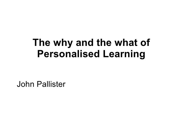 The why and the what of Personalised Learning <ul><li>John Pallister </li></ul>