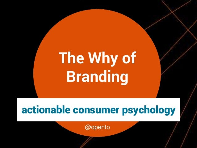 The Why of Branding actionable consumer psychology @opento