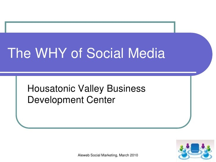 Aleweb Social Marketing, March 2010<br />The WHY of Social Media<br />An examination of why social media is relevant to sm...
