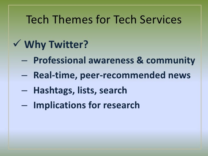 Tech Themes for Tech Services<br /><ul><li>Why Twitter?</li></ul>Professional awareness & community<br />Real-time, peer-r...