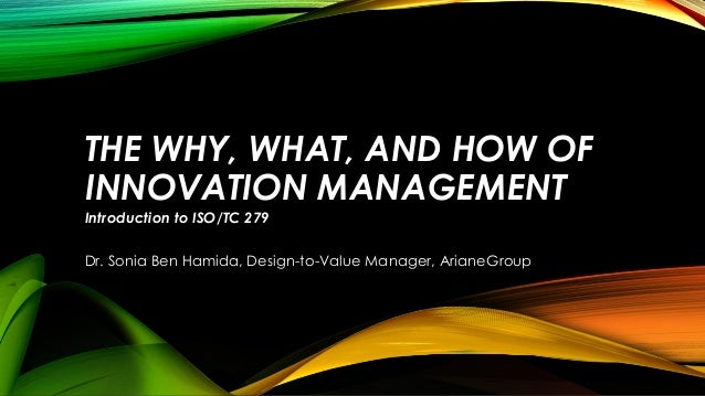 THE WHY, WHAT, AND HOW OF INNOVATION MANAGEMENT Introduction to ISO/TC 279 Dr. Sonia Ben Hamida, Design-to-Value Manager, ...