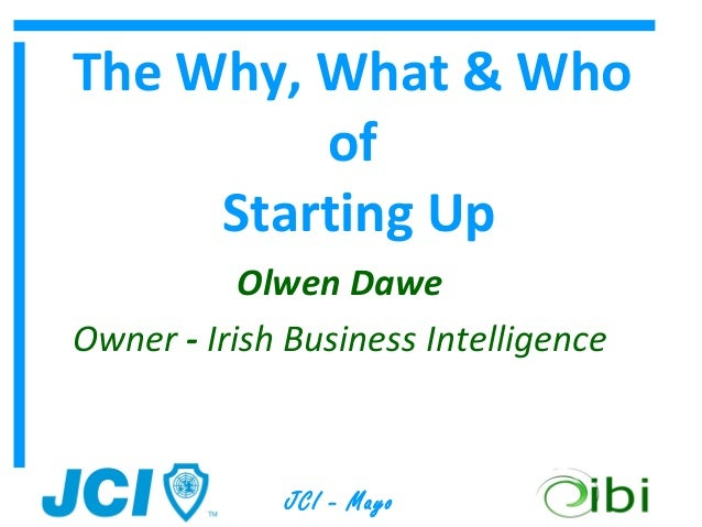 The Why, What & Who         of     Starting Up           Olwen DaweOwner - Irish Business Intelligence             JCI - M...