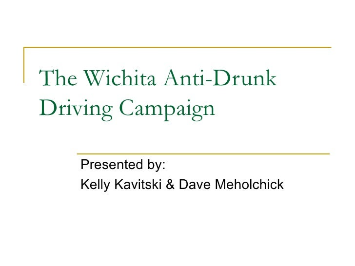 The Wichita Anti-Drunk Driving Campaign Presented by: Kelly Kavitski & Dave Meholchick