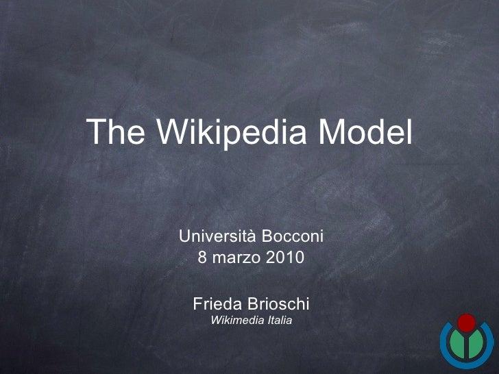 The Wikipedia Model <ul><li>Frieda Brioschi </li></ul><ul><li>Wikimedia Italia </li></ul>Università Bocconi 8 marzo 2010