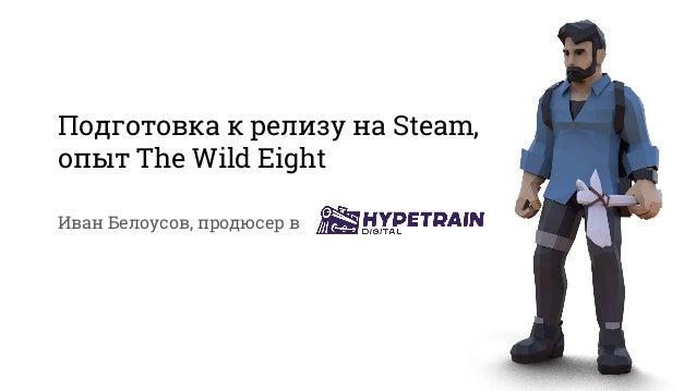 Подготовка к релизу на Steam, опыт The Wild Eight Иван Белоусов, продюсер в