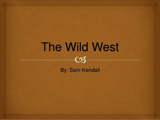 The Wild West By: Sam Kendall