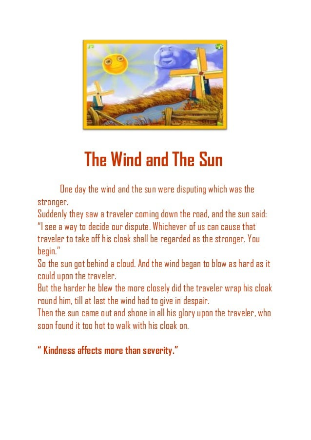 The Wind and The Sun One day the wind and the sun were disputing which was the stronger. Suddenly they saw a traveler comi...