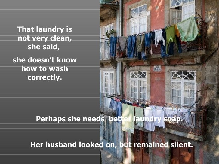 Perhaps she needs  better laundry soap. Her husband looked on, but remained silent. . That laundry is not very clean, she ...