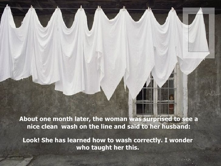 About one month later, the woman was surprised to see a nice clean  wash on the line and said to her husband: Look! She ha...