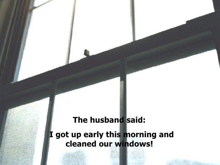 The husband said: I got up early this morning and cleaned our windows! .