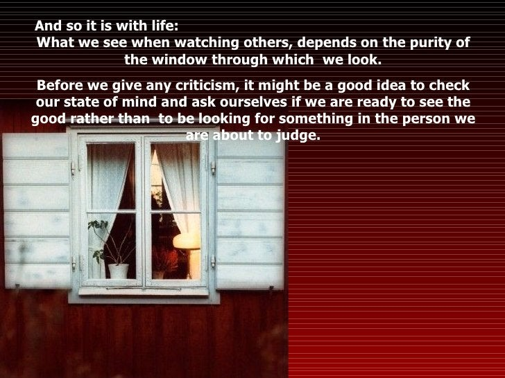And so it is with life:  What we see when watching others, depends on the purity of the window through which  we look. Bef...