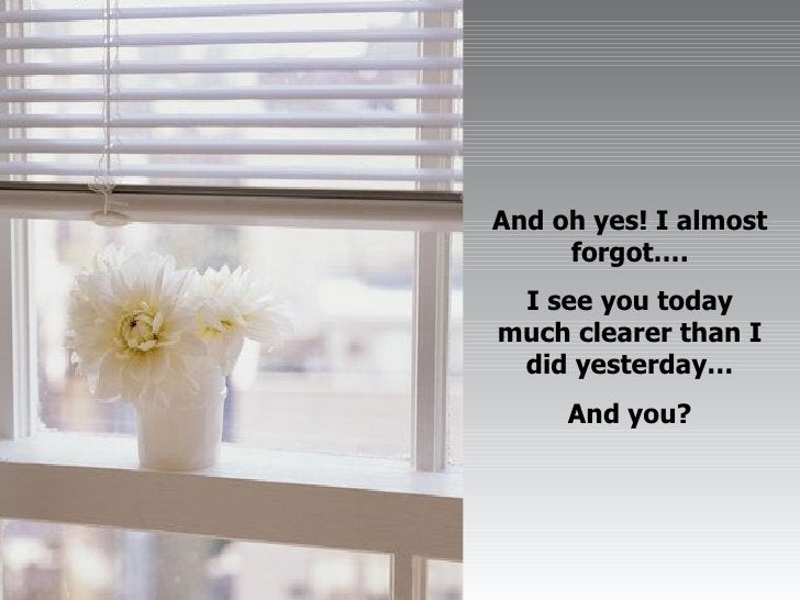 And oh yes! I almost forgot…. I see you today much clearer than I did yesterday… And you?