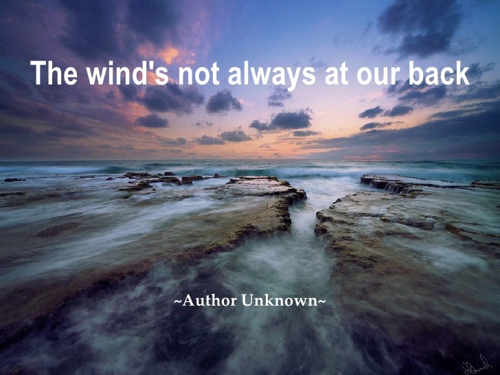 The wind's not always at our back ~Author Unknown~