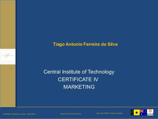 Tiago Antonio Ferreira da SilvaCertificate IV, Marketing Lecturer : Cathy Dalton May, 2012 PERTH Western Australia Tiago A...