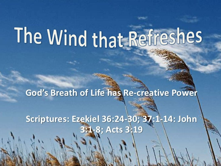 The Wind that Refreshes<br />God's Breath of Life has Re-creative Power<br />Scriptures: Ezekiel 36:24-30; 37:1-14: John 3...
