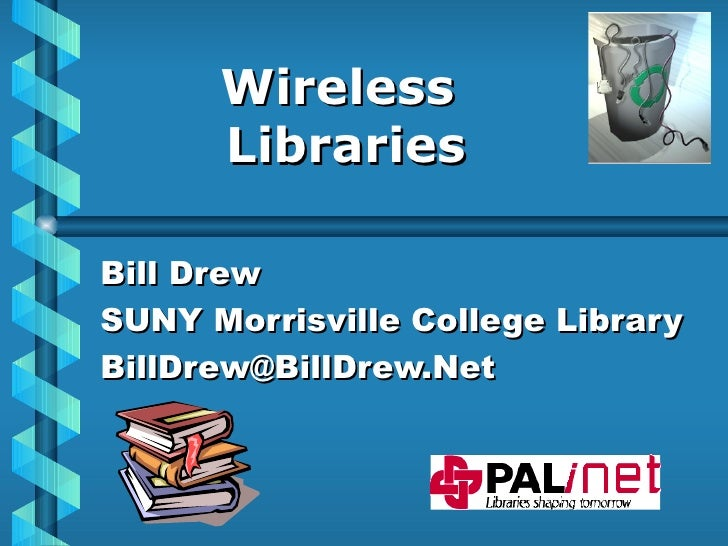 Wireless  Libraries Bill Drew SUNY Morrisville College Library [email_address]