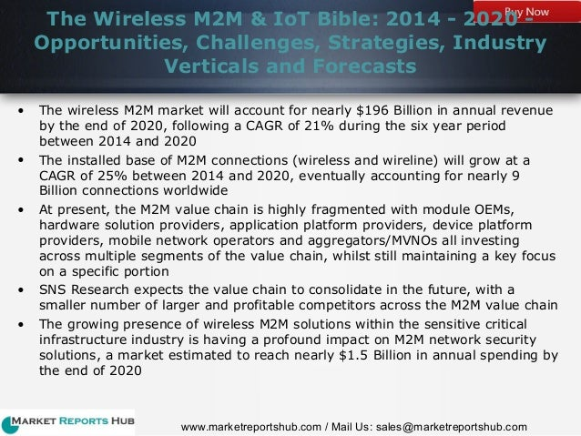wireless m2m iot market bible The wireless m2m & iot bible: 2014 - 2020 - opportunities, challenges, strategies, industry verticals and forecasts research report of 440 pages forecasts the wireless m2m market to account for $196 billion in revenue by the end of 2020, following a cagr of 21% during the six year period between 2014 and 2020.