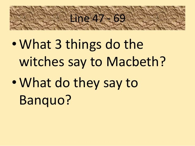 how does macbeth react to the Of significance here is macbeth's reaction to the witches' words when the witches announce he will be king he is intrigued, and immediately his desire to be king is revealed this brings in the question of who is to blame for macbeth's predicament of which there are conventionally three parties considered:.