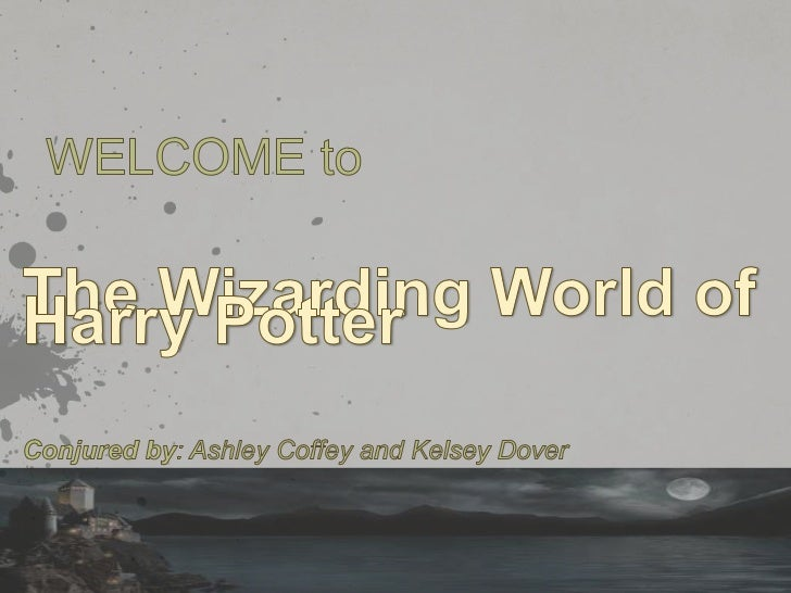 WELCOME to<br />The Wizarding World of Harry Potter<br />Conjured by: Ashley Coffey and Kelsey Dover <br />