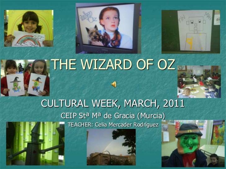THE WIZARD OF OZ<br />CULTURAL WEEK, MARCH, 2011<br />CEIP Stª Mª de Gracia (Murcia)<br />TEACHER: Celia Mercader Rodrígue...