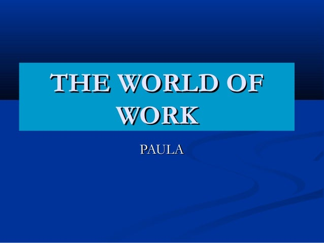 THE WORLD OFTHE WORLD OF WORKWORK PAULAPAULA