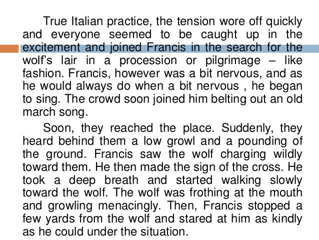 the wolf of gubbio Wolf he was a large ravenous wolf that was terrorizing the area of gubbio when st francis encountered him the saint tamed the wolf and got him to agree to stop killing people and animals.