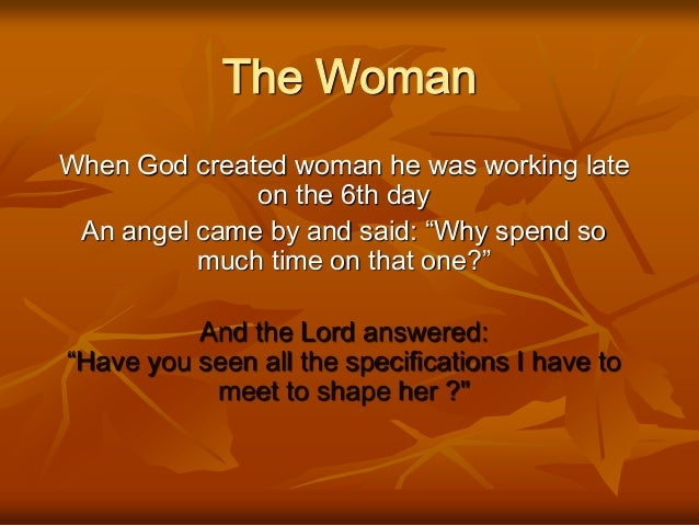 "The Woman When God created woman he was working late on the 6th day An angel came by and said: ""Why spend so much time on ..."