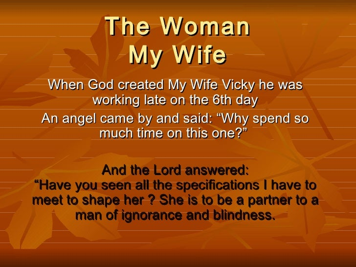 "The Woman My Wife When God created My Wife Vicky he was working late on the 6th day An angel came by and said: ""Why spend ..."