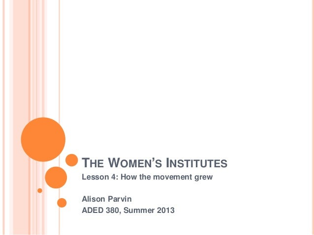 THE WOMEN'S INSTITUTES Lesson 4: How the movement grew Alison Parvin ADED 380, Summer 2013