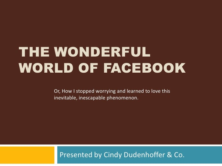 The Wonderful World of Facebook<br />Presented by Cindy Dudenhoffer & Co.<br />Or, How I stopped worrying and learned to l...