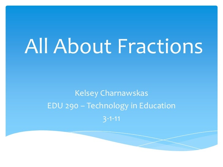 All About Fractions<br />Kelsey Charnawskas<br />EDU 290 – Technology in Education<br />3-1-11<br />