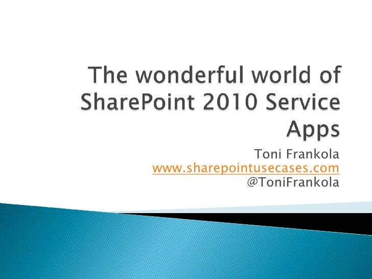The wonderful world of SharePoint 2010 Service Apps<br />Toni Frankolawww.sharepointusecases.com@ToniFrankola<br />