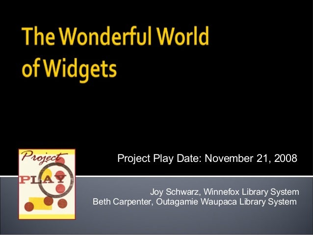 Joy Schwarz, Winnefox Library System Beth Carpenter, Outagamie Waupaca Library System Project Play Date: November 21, 2008