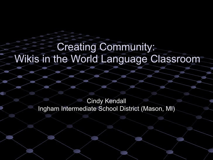 Creating Community:  Wikis in the World Language Classroom Cindy Kendall Ingham Intermediate School District (Mason, MI)