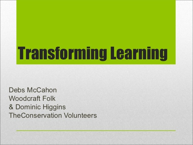 Transforming LearningDebs McCahonWoodcraft Folk& Dominic HigginsTheConservation Volunteers
