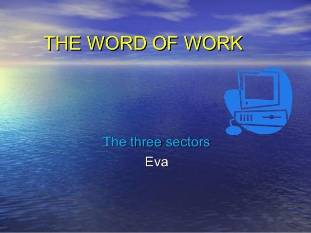 THE WORD OF WORKTHE WORD OF WORK The three sectorsThe three sectors EvaEva