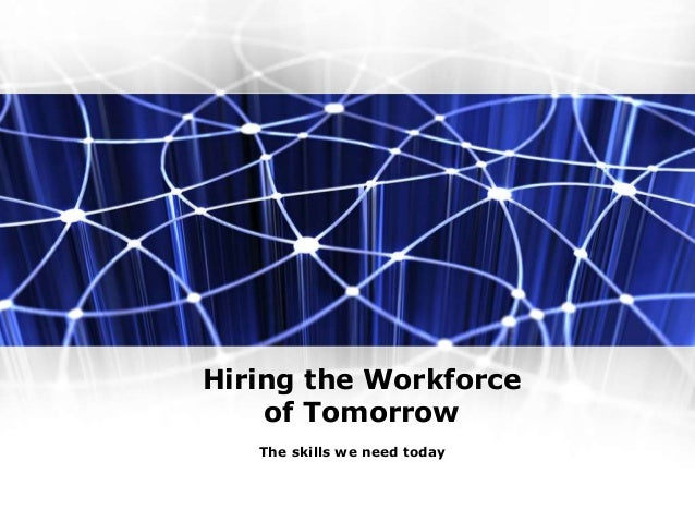 Hiring the Workforce of Tomorrow The skills we need today