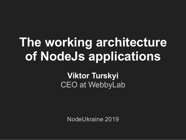 The working architecture of NodeJs applications Viktor Turskyi CEO at WebbyLab NodeUkraine 2019