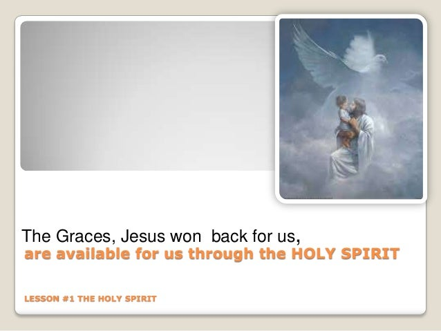 are available for us through the HOLY SPIRIT LESSON #1 THE HOLY SPIRIT The Graces, Jesus won back for us,