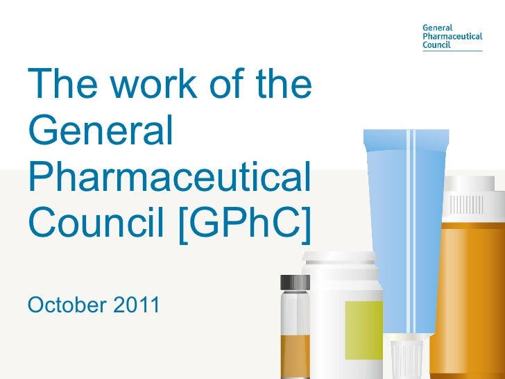 The work of the General Pharmaceutical Council [GPhC] October 2011