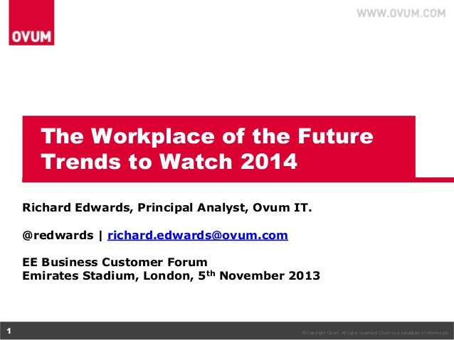 The Workplace of the Future Trends to Watch 2014 Richard Edwards, Principal Analyst, Ovum IT. @redwards | richard.edwards@...