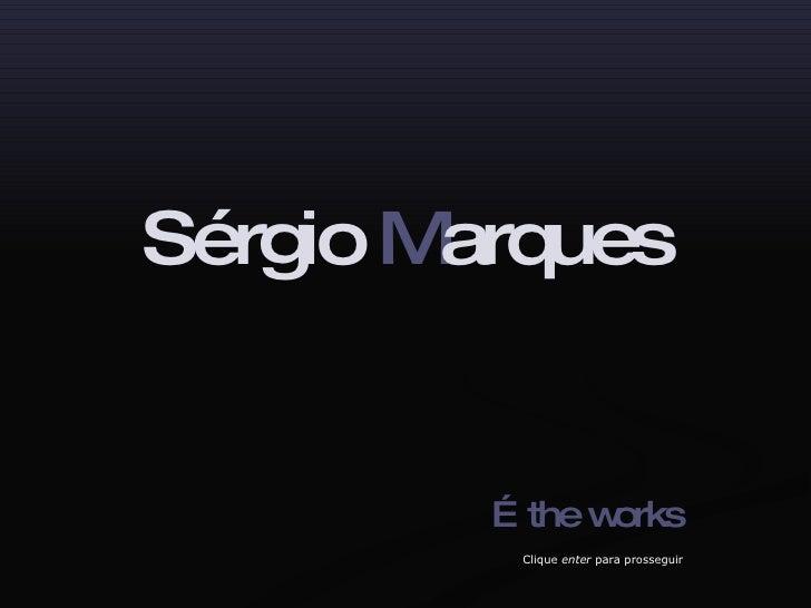 Sérgio  M arques … the works Clique  enter  para prosseguir