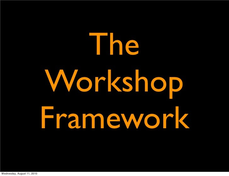 The                              Workshop                              Framework Wednesday, August 11, 2010