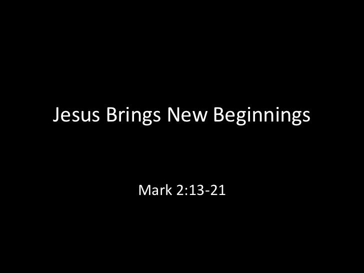 Jesus Brings New Beginnings        Mark 2:13-21