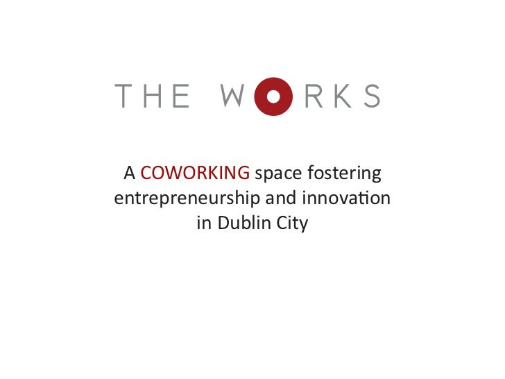 THE W                RKS A COWORKING space fosteringentrepreneurship and innovation         in Dublin City
